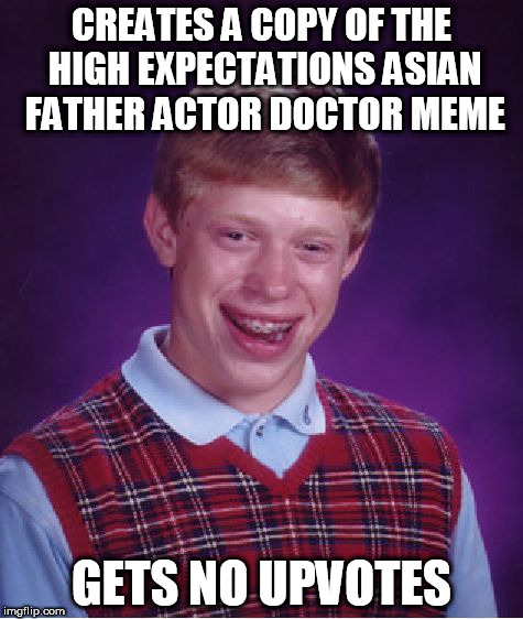 Bad Luck Brian Meme | CREATES A COPY OF THE HIGH EXPECTATIONS ASIAN FATHER ACTOR DOCTOR MEME GETS NO UPVOTES | image tagged in memes,bad luck brian | made w/ Imgflip meme maker