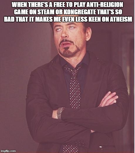 Face You Make Robert Downey Jr Meme | WHEN THERE'S A FREE TO PLAY ANTI-RELIGION GAME ON STEAM OR KONGREGATE THAT'S SO BAD THAT IT MAKES ME EVEN LESS KEEN ON ATHEISM | image tagged in memes,face you make robert downey jr,steam,kongregate,religion | made w/ Imgflip meme maker