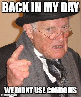 Back In My Day Meme | BACK IN MY DAY WE DIDNT USE CONDOMS | image tagged in memes,back in my day | made w/ Imgflip meme maker