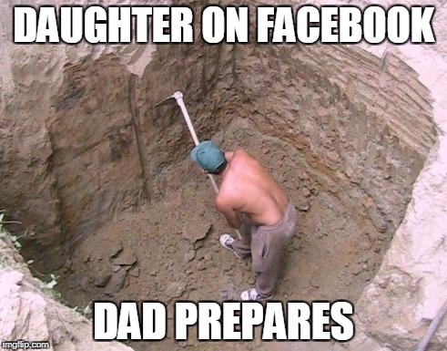 Dig a Hole | DAUGHTER ON FACEBOOK DAD PREPARES | image tagged in dig a hole | made w/ Imgflip meme maker