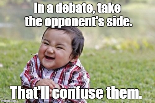 Evil Toddler Meme | In a debate, take the opponent's side. That'll confuse them. | image tagged in memes,evil toddler,debates | made w/ Imgflip meme maker