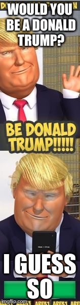 Wanna be Donald Trump on Roblox? Wow | WOULD YOU BE A DONALD TRUMP? I GUESS SO | image tagged in donald trump roblox ad | made w/ Imgflip meme maker