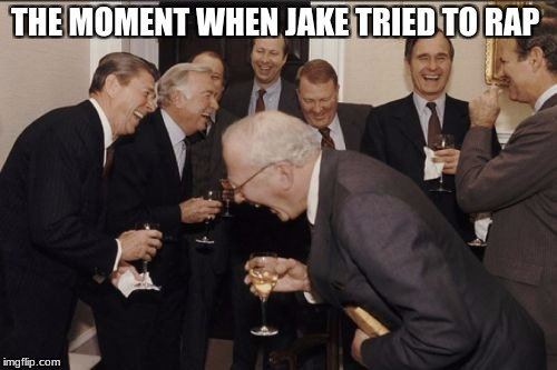 Laughing Men In Suits Meme | THE MOMENT WHEN JAKE TRIED TO RAP | image tagged in memes,laughing men in suits | made w/ Imgflip meme maker