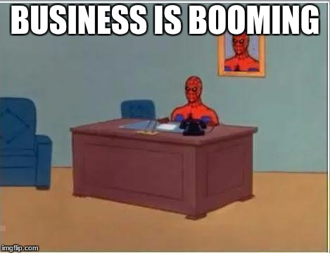 BUSINESS IS BOOMING | image tagged in spider man desk | made w/ Imgflip meme maker
