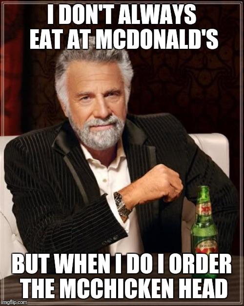 The Most Interesting Man In The World Meme | I DON'T ALWAYS EAT AT MCDONALD'S BUT WHEN I DO I ORDER THE MCCHICKEN HEAD | image tagged in memes,the most interesting man in the world | made w/ Imgflip meme maker