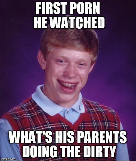 Bad Luck Brian Meme | FIRST PORN HE WATCHED WHAT'S HIS PARENTS DOING THE DIRTY | image tagged in memes,bad luck brian | made w/ Imgflip meme maker