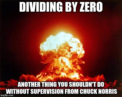 Nuclear Explosion | DIVIDING BY ZERO ANOTHER THING YOU SHOULDN'T DO WITHOUT SUPERVISION FROM CHUCK NORRIS | image tagged in memes,nuclear explosion | made w/ Imgflip meme maker