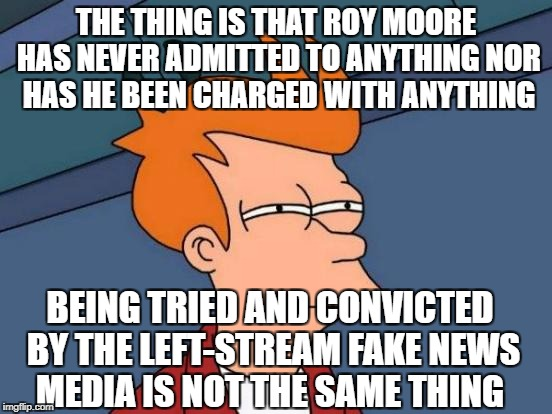 Futurama Fry Meme | THE THING IS THAT ROY MOORE HAS NEVER ADMITTED TO ANYTHING NOR HAS HE BEEN CHARGED WITH ANYTHING BEING TRIED AND CONVICTED BY THE LEFT-STREA | image tagged in memes,futurama fry | made w/ Imgflip meme maker