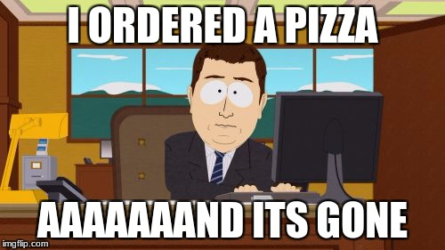 Aaaaand Its Gone Meme | I ORDERED A PIZZA AAAAAAAND ITS GONE | image tagged in memes,aaaaand its gone | made w/ Imgflip meme maker