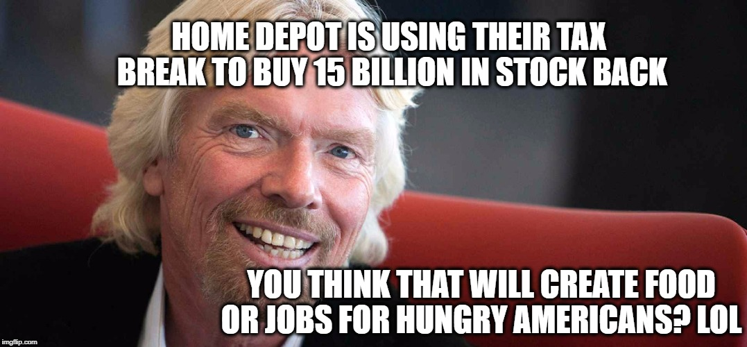 HOME DEPOT IS USING THEIR TAX BREAK TO BUY 15 BILLION IN STOCK BACK YOU THINK THAT WILL CREATE FOOD OR JOBS FOR HUNGRY AMERICANS? LOL | image tagged in sir richard | made w/ Imgflip meme maker