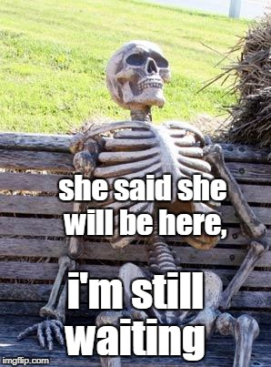 Waiting Skeleton Meme | she said she will be here, i'm still waiting | image tagged in memes,waiting skeleton | made w/ Imgflip meme maker