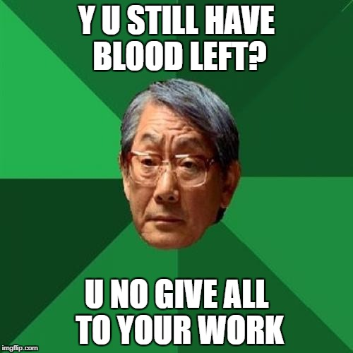 Y U STILL HAVE BLOOD LEFT? U NO GIVE ALL TO YOUR WORK | made w/ Imgflip meme maker