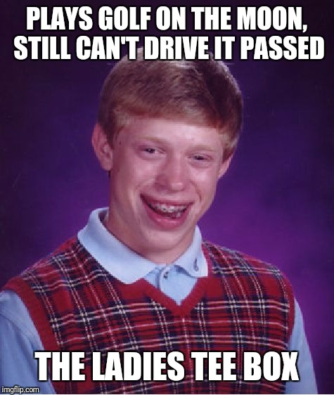 Bad Luck Brian Meme | PLAYS GOLF ON THE MOON, STILL CAN'T DRIVE IT PASSED THE LADIES TEE BOX | image tagged in memes,bad luck brian | made w/ Imgflip meme maker