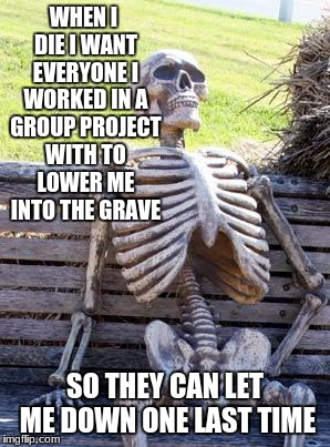 Waiting Skeleton Meme | WHEN I DIE I WANT EVERYONE I WORKED IN A GROUP PROJECT WITH TO LOWER ME INTO THE GRAVE SO THEY CAN LET ME DOWN ONE LAST TIME | image tagged in memes,waiting skeleton | made w/ Imgflip meme maker
