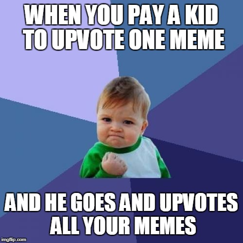 Success Kid Meme | WHEN YOU PAY A KID TO UPVOTE ONE MEME AND HE GOES AND UPVOTES ALL YOUR MEMES | image tagged in memes,success kid | made w/ Imgflip meme maker