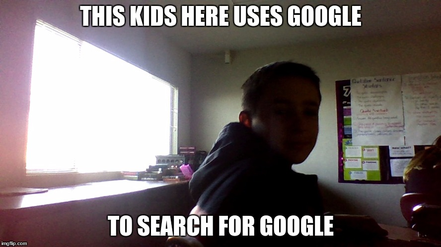 THIS KIDS HERE USES GOOGLE TO SEARCH FOR GOOGLE | image tagged in alex m | made w/ Imgflip meme maker