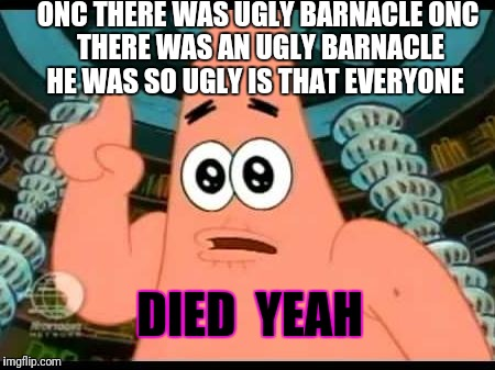 Patrick Says | ONC THERE WAS UGLY BARNACLE ONC THERE WAS AN UGLY BARNACLE HE WAS SO UGLY IS THAT EVERYONE DIED  YEAH | image tagged in memes,patrick says | made w/ Imgflip meme maker