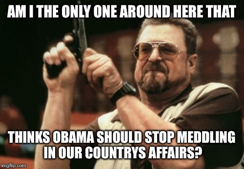 He has already done 8 years of damage | AM I THE ONLY ONE AROUND HERE THAT THINKS OBAMA SHOULD STOP MEDDLING IN OUR COUNTRYS AFFAIRS? | image tagged in memes,am i the only one around here,go away obama,meme | made w/ Imgflip meme maker