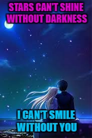 STARS CAN'T SHINE WITHOUT DARKNESS I CAN'T SMILE WITHOUT YOU | image tagged in couple under stars | made w/ Imgflip meme maker