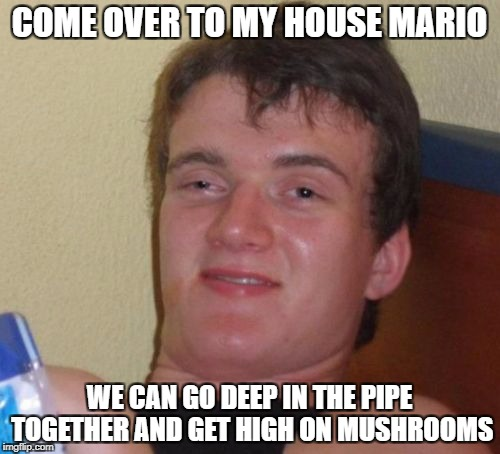 10 Guy Meme | COME OVER TO MY HOUSE MARIO WE CAN GO DEEP IN THE PIPE TOGETHER AND GET HIGH ON MUSHROOMS | image tagged in memes,10 guy | made w/ Imgflip meme maker
