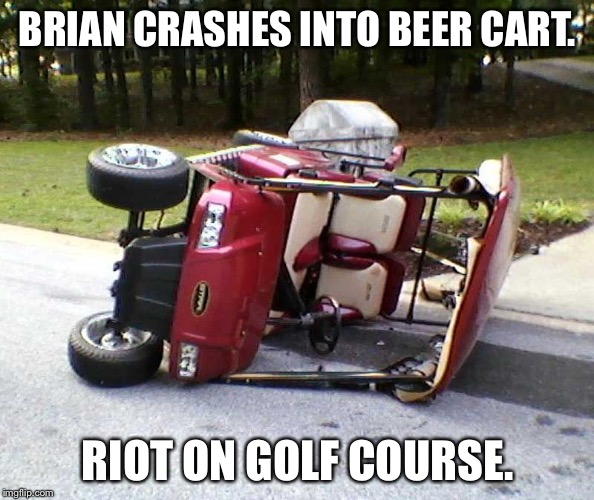 BRIAN CRASHES INTO BEER CART. RIOT ON GOLF COURSE. | made w/ Imgflip meme maker