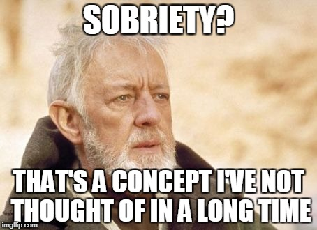 SOBRIETY? THAT'S A CONCEPT I'VE NOT THOUGHT OF IN A LONG TIME | made w/ Imgflip meme maker