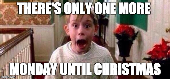 Christmas | THERE'S ONLY ONE MORE MONDAY UNTIL CHRISTMAS | image tagged in christmas | made w/ Imgflip meme maker