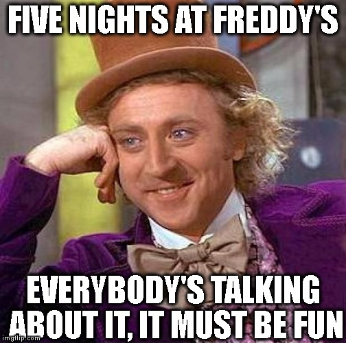 Creepy Condescending Wonka Meme | FIVE NIGHTS AT FREDDY'S EVERYBODY'S TALKING ABOUT IT, IT MUST BE FUN | image tagged in memes,creepy condescending wonka | made w/ Imgflip meme maker