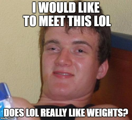 10 Guy Meme | I WOULD LIKE TO MEET THIS LOL DOES LOL REALLY LIKE WEIGHTS? | image tagged in memes,10 guy | made w/ Imgflip meme maker