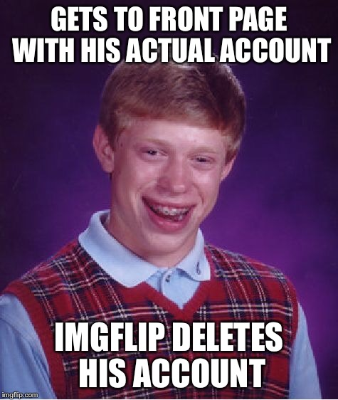 Bad Luck Brian Meme | GETS TO FRONT PAGE WITH HIS ACTUAL ACCOUNT IMGFLIP DELETES HIS ACCOUNT | image tagged in memes,bad luck brian | made w/ Imgflip meme maker