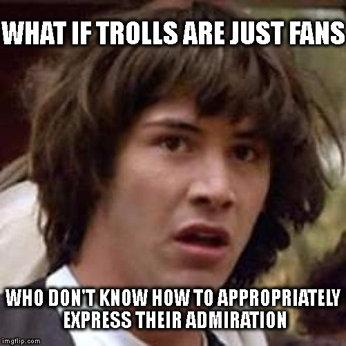 Conspiracy Keanu Meme | WHAT IF TROLLS ARE JUST FANS WHO DON'T KNOW HOW TO APPROPRIATELY EXPRESS THEIR ADMIRATION | image tagged in memes,conspiracy keanu | made w/ Imgflip meme maker