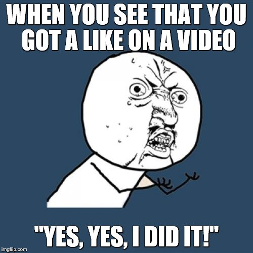 "Y U No Meme | WHEN YOU SEE THAT YOU GOT A LIKE ON A VIDEO ""YES, YES, I DID IT!"" 