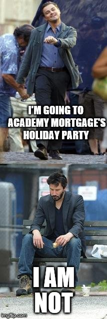 Happy and Sad | I'M GOING TO ACADEMY MORTGAGE'S HOLIDAY PARTY I AM NOT | image tagged in happy and sad | made w/ Imgflip meme maker