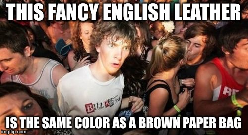 Sudden Clarity Clarence Meme | THIS FANCY ENGLISH LEATHER IS THE SAME COLOR AS A BROWN PAPER BAG | image tagged in memes,sudden clarity clarence | made w/ Imgflip meme maker