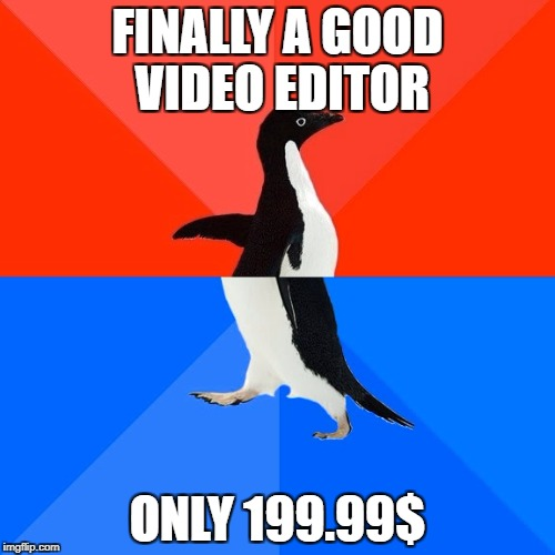 Socially Awesome Awkward Penguin Meme | FINALLY A GOOD VIDEO EDITOR ONLY 199.99$ | image tagged in memes,socially awesome awkward penguin | made w/ Imgflip meme maker