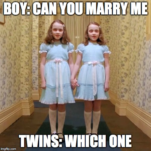 Twins from The Shining | BOY: CAN YOU MARRY ME TWINS: WHICH ONE | image tagged in twins from the shining | made w/ Imgflip meme maker