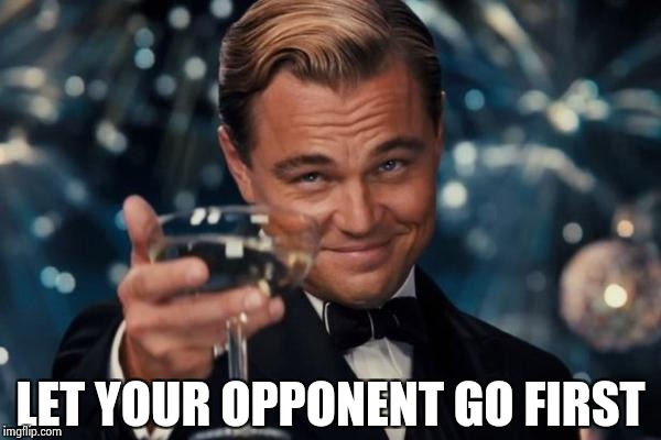 Leonardo Dicaprio Cheers Meme | LET YOUR OPPONENT GO FIRST | image tagged in memes,leonardo dicaprio cheers | made w/ Imgflip meme maker