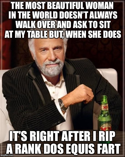 The Most Interesting Man In The World Meme | THE MOST BEAUTIFUL WOMAN IN THE WORLD DOESN'T ALWAYS WALK OVER AND ASK TO SIT AT MY TABLE BUT, WHEN SHE DOES IT'S RIGHT AFTER I RIP A RANK D | image tagged in memes,the most interesting man in the world | made w/ Imgflip meme maker