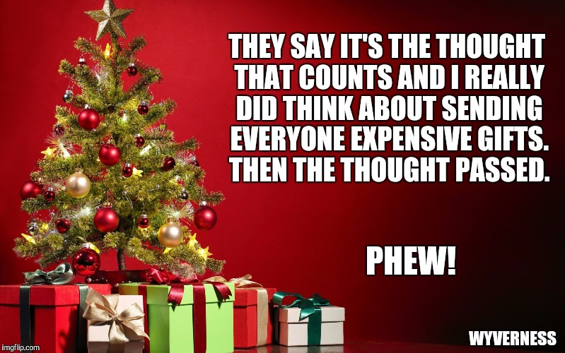 THEY SAY IT'S THE THOUGHT THAT COUNTS AND I REALLY DID THINK ABOUT SENDING EVERYONE EXPENSIVE GIFTS. THEN THE THOUGHT PASSED. PHEW! WYVERNES | image tagged in christmas present | made w/ Imgflip meme maker