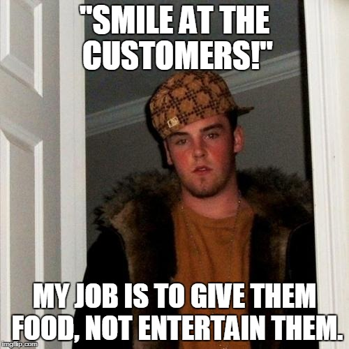 "Scumbag Steve Meme | ""SMILE AT THE CUSTOMERS!"" MY JOB IS TO GIVE THEM FOOD, NOT ENTERTAIN THEM. 