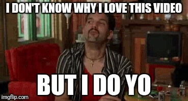Love | I DON'T KNOW WHY I LOVE THIS VIDEO BUT I DO YO | image tagged in half baked,scarface | made w/ Imgflip meme maker