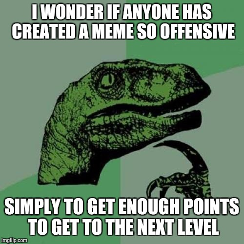 I need like 400 points to hit 20,000.  I'm sure I could offend someone... | I WONDER IF ANYONE HAS CREATED A MEME SO OFFENSIVE SIMPLY TO GET ENOUGH POINTS TO GET TO THE NEXT LEVEL | image tagged in memes,philosoraptor | made w/ Imgflip meme maker
