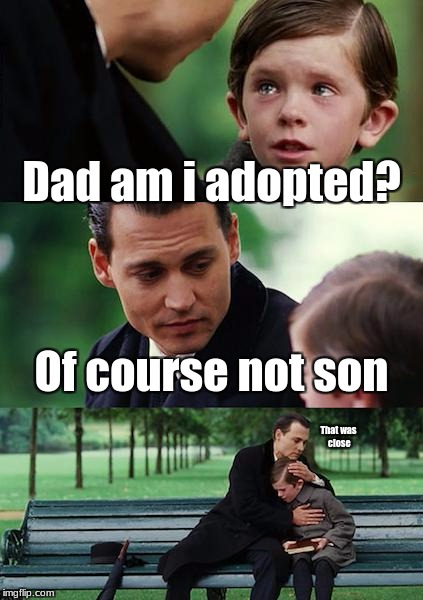 Finding Neverland Meme | Dad am i adopted? Of course not son That was close | image tagged in memes,finding neverland | made w/ Imgflip meme maker