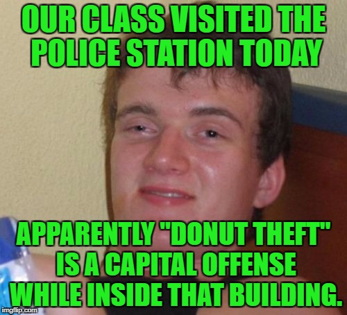 "10 Guy Meme | OUR CLASS VISITED THE POLICE STATION TODAY APPARENTLY ""DONUT THEFT"" IS A CAPITAL OFFENSE WHILE INSIDE THAT BUILDING. 