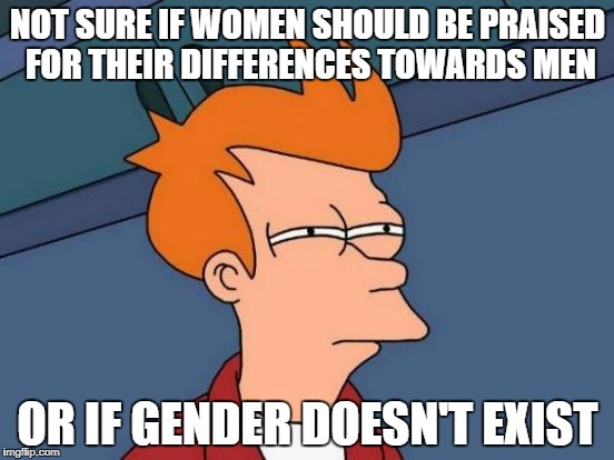 Futurama Fry Meme | NOT SURE IF WOMEN SHOULD BE PRAISED FOR THEIR DIFFERENCES TOWARDS MEN OR IF GENDER DOESN'T EXIST | image tagged in memes,futurama fry | made w/ Imgflip meme maker