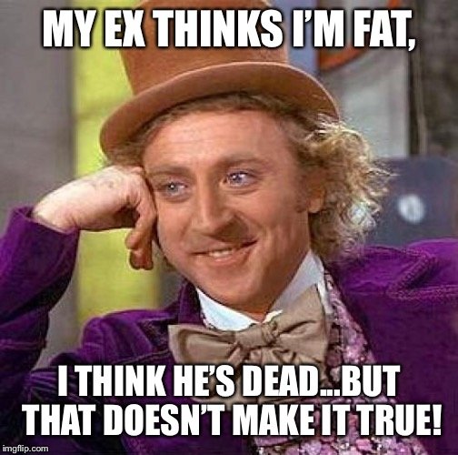 Creepy Condescending Wonka Meme | MY EX THINKS I'M FAT, I THINK HE'S DEAD...BUT THAT DOESN'T MAKE IT TRUE! | image tagged in memes,creepy condescending wonka | made w/ Imgflip meme maker