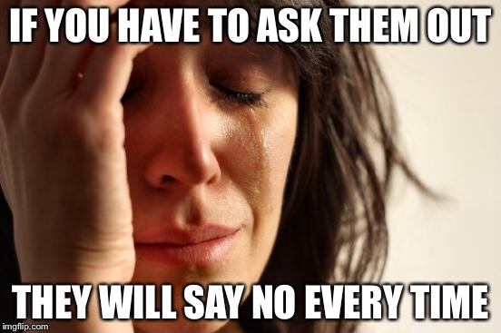 First World Problems Meme | IF YOU HAVE TO ASK THEM OUT THEY WILL SAY NO EVERY TIME | image tagged in memes,first world problems | made w/ Imgflip meme maker