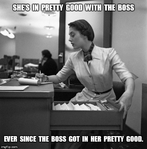 She's in pretty good with the boss | SHE'S  IN  PRETTY  GOOD  WITH  THE  BOSS EVER  SINCE  THE  BOSS  GOT  IN  HER  PRETTY  GOOD. | image tagged in boss,sex | made w/ Imgflip meme maker