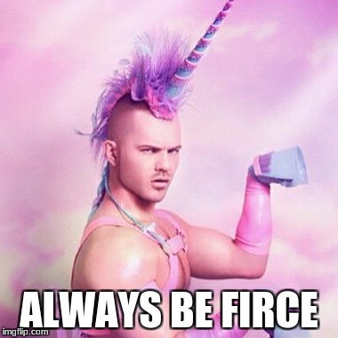 Unicorn MAN Meme | ALWAYS BE FIRCE | image tagged in memes,unicorn man | made w/ Imgflip meme maker