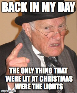 Back In My Day Meme | BACK IN MY DAY THE ONLY THING THAT WERE LIT AT CHRISTMAS WERE THE LIGHTS | image tagged in memes,back in my day | made w/ Imgflip meme maker